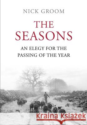 The Seasons: An Elegy for the Passing of the Year Nick Groom 9781848871625