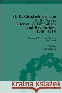 G K Chesterton at the Daily News, Part I: Literature, Liberalism and Revolution, 1901-1913  9781848932128