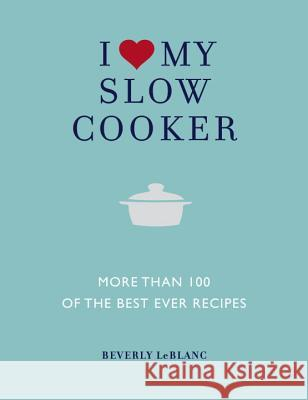 I Love My Slow Cooker: More Than 100 of the Best Ever Recipes Beverly Leblanc 9781848990401