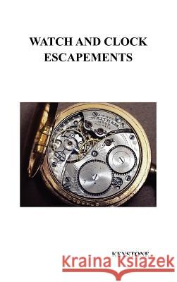 Watch and Clock Escapements : A Complete Study In Theory and Practice of the Lever, Cylinder and Chronometer Escapements, Together with a Brief Account of ... and Evolution of the Escapement in Horolo Keystone 9781849020343