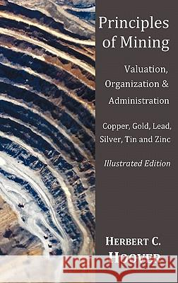Principles of Mining  - (With index and illustrations)Valuation, Organization and Administration.  Copper, Gold, Lead, Silver, Tin and Zinc. Herbert C. Hoover 9781849024082
