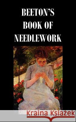Beeton's Book of Needlework. Consisting of Descriptions and Instructions, Illustrated by Six Hundred Engravings, of Tatting Patterns. Crochet Patterns Isabella Mary Beeton 9781849026789