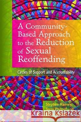 A Community-Based Approach to the Reduction of Sexual Reoffending: Circles of Support and Accountability Stephen Hanvey 9781849051989