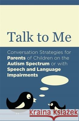 Talk to Me: Conversation Strategies for Parents of Children on the Autism Spectrum or with Speech and Language Impairments Heather Jones 9781849054287