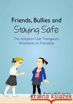 Friends, Bullies and Staying Safe : The Adoption Club Therapeutic Workbook on Friendship Regina Kupecky 9781849057639