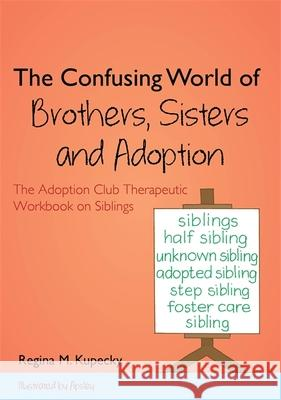The Confusing World of Brothers, Sisters and Adoption : The Adoption Club Therapeutic Workbook on Siblings Regina Kupecky 9781849057646