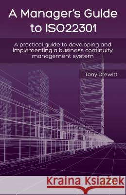 A Manager's Guide to ISO22301 : A Practical Guide to Developing and Implementing a Business Continuity Management System Tony Drewitt 9781849284677