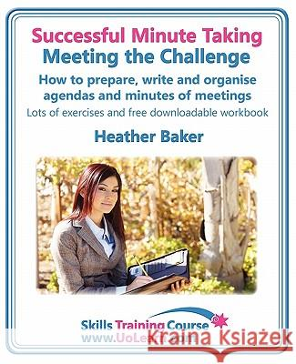 Successful Minute Taking - Meeting the Challenge: How to Prepare, Write and Organise Agendas and Minutes of Meetings. Your Role as the Minute Taker an Heather Baker Margaret Greenhall 9781849370387