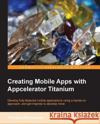 Creating Mobile Apps with Appcelerator Titanium Christian Brousseau 9781849519267