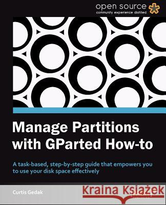 Manage Partitions with GParted How-to Curtis Gedak 9781849519823