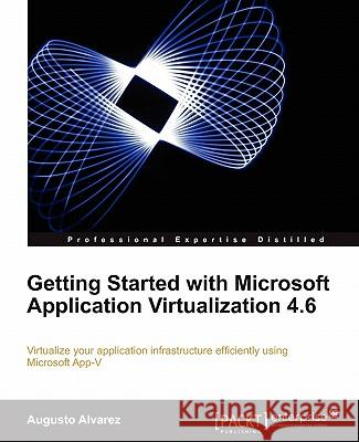 Getting Started with Microsoft Application Virtualization 4.6 Augusto Alvarez 9781849681261
