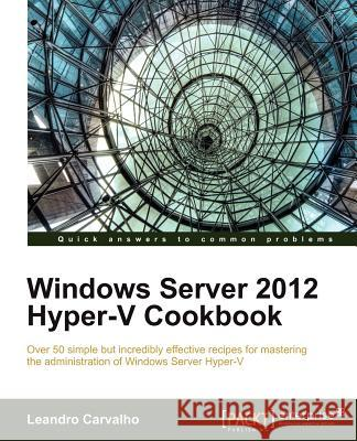 Windows Server 2012 Hyper-V Cookbook Leandro Carvalho 9781849684422