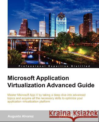 Microsoft Application Virtualization Advanced Guide Alvarez, Augusto 9781849684484