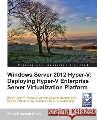Windows Server 2012 Hyper-V: Deploying the Hyper-V Enterprise Server Virtualization Platform Zahir Hussain Shah Zahir Hussai 9781849688345