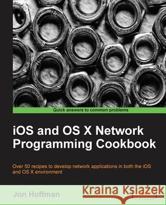 IOS and OS X Network Programming Cookbook Jon Hoffman 9781849698085