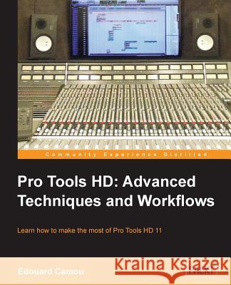 Pro Tools HD: Advanced Techniques and Workfl ows Edouard Camou 9781849698160