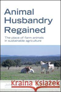 Animal Husbandry Regained: The Place of Farm Animals in Sustainable Agriculture A John F Webster 9781849714211 0