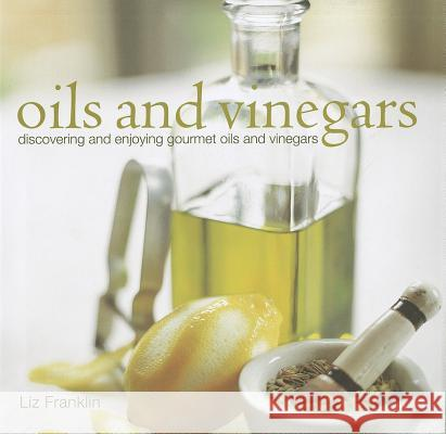 Oils and Vinegars: Discovering and Enjoying Gourmet Oils and Vinegars Liz Franklin 9781849752626