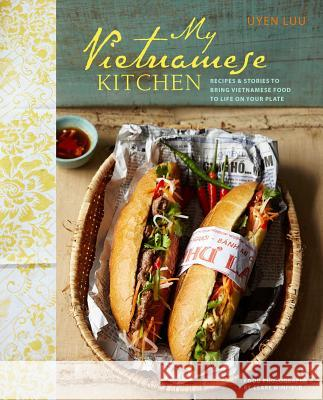 My Vietnamese Kitchen : Recipes and Stories to Bring Vietnamese Food to Life on Your Plate Uyen Luu 9781849754439