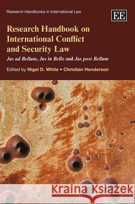 Research Handbook on International Conflict and Security Law: Jus Ad Bellum, Jus in Bello and Jus Post Bellum Nigel D. White Christian Henderson  9781849808569