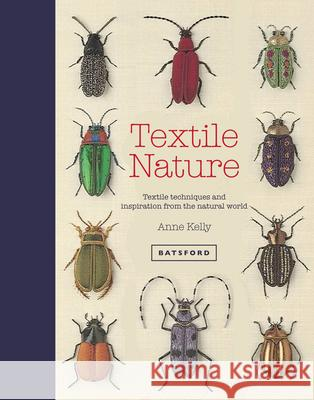 Textile Nature: Textile Techniques and Inspiration from the Natural World Anne Kelly 9781849943437