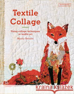 Textile Collage: Using Collage Techniques in Textile Art Mandy Pattullo 9781849943741