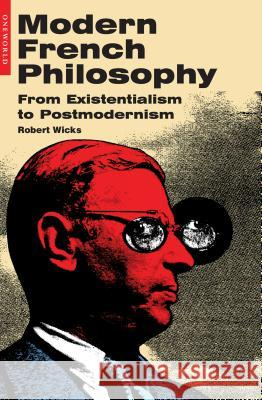 Modern French Philosophy: From Existentialism to Postmodernism Robert Wicks 9781851683185