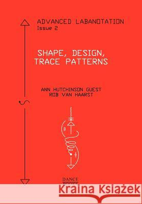Advanced Labanotation, Issue 2: Shape, Design, Trace Patterns Guest, Ann Hutchinson|||van Haarst, Rob 9781852731465