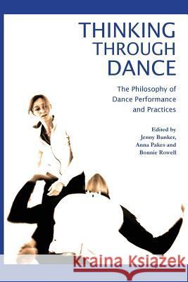 Thinking Through Dance: The Philosophy of Dance Performance and Practices Jenny Bunker Anna Pakes Bonnie Rowell 9781852731656
