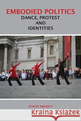 Embodied Politics: Dance, Protest and Identities Stacey Prickett 9781852731663