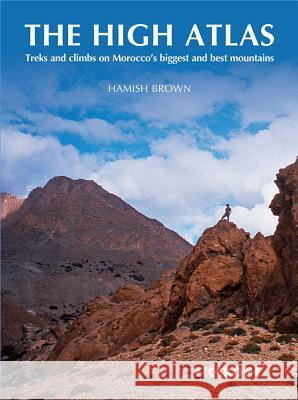 The High Atlas: Treks and Climbs on Morocco's Biggest and Best Mountains Hamish Brown 9781852846718
