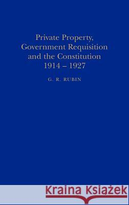 Private Property, Government Requisition and the Constitution, 1914-27 Gerry R. Rubin G. R. Rubin 9781852850982 Hambledon & London