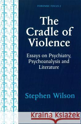 The Cradle of Violence: Essays on Psychiatry, Psychoanalysis and Literature Stephen Wilson 9781853023064