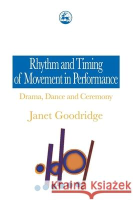 Rhythm and Timing of Movement in Performance: Drama, Dance and Ceremony Janet Goodridge 9781853025488
