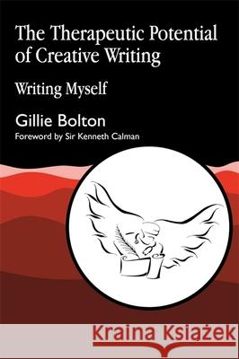 The Therapeutic Potential of Creative Writing : Writing Myself Gillie Bolton Kenneth Calman Ted Hughes 9781853025990 Jessica Kingsley Publishers