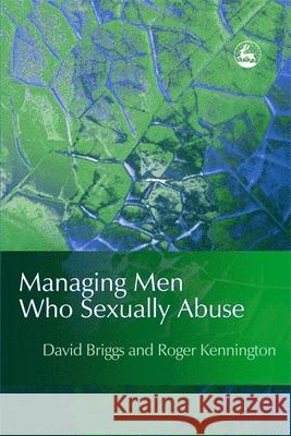 Managing Men Who Sexually Abuse David Briggs Roger Kennington 9781853028076 Jessica Kingsley Publishers