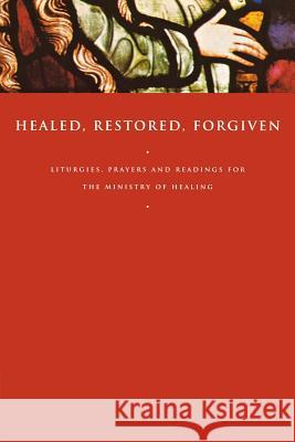 Healed, Restored, Forgiven: Liturgies, Prayers and Readings for the Ministry of Healing John Gunstone 9781853115875