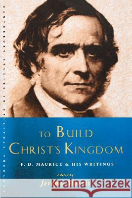 To Build Christ's Kingdom: F. D. Maurice and His Writings Jeremy Morris 9781853117770