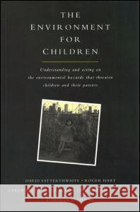 The Environment for Children: Understanding and Acting on the Environmental Hazards That Threaten Children and Their Parents David Ross Carolyn Stephens Roger Hart 9781853833267