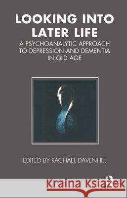 Looking into Later Life : A Psychoanalytic Approach to Depression and Dementia in Old Age Rachael Davenhill 9781855754478