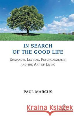 In Search of the Good Life: Emmanuel Levinas, Psychoanalysis and the Art of Living Paul Marcus 9781855757233