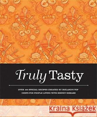 Truly Tasty : Over 100 Special Recipes Created by Irelands Top Chefs for Adults Living with Kidney Disease Valerie Twomey 9781855942141