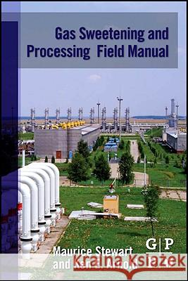 Gas Sweetening and Processing Field Manual Stewart, Maurice, Arnold, Ken 9781856179829