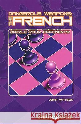 Dangerous Weapons: The French: Dazzle Your Opponents John Watson 9781857444353 Everyman Chess