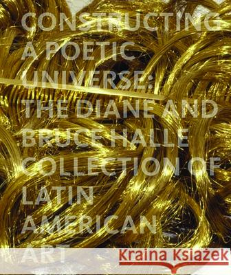 Constructing a Poetic Universe: The Diane and Bruce Halle Collection of Latin American Art Beverly Adams Juan Ledezma Mari Carmen Ramirez 9781858943923