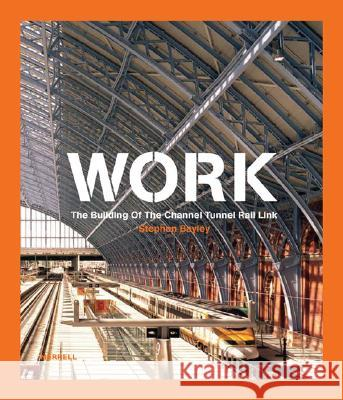 Work: The Building of the Channel Tunnel Rail Link Stephen Bayley 9781858943985