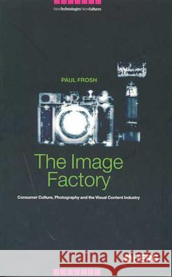 The Image Factory : Consumer Culture, Photography and the Visual Content Industry Paul Frosh 9781859736371