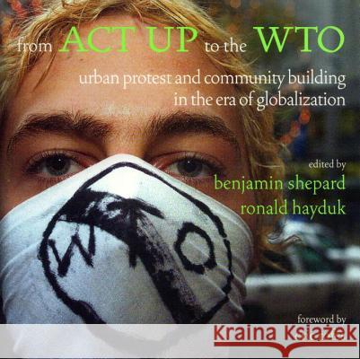 From ACT Up to the Wto: Urban Protest and Community Building in the Era of Globalization Benjamin Heim Shepard Ronald Hayduk 9781859843567