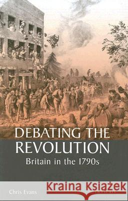 Debating the Revolution : Britain in the 1790s Chris Evans 9781860649363