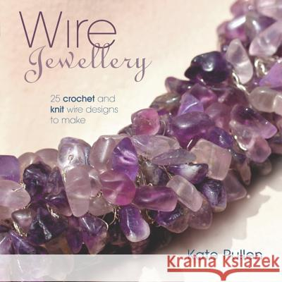 Wire Jewellery: 25 Crochet and Knit Wire Designs to Make Kate Pullen 9781861084149